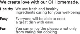 We create love with our Q1 Homemade. - Healthy:We use fresh and healthy ingredients caring for your well-being, Easy : Everyone will be able to cook a great dish with ease, Fun : You can enjoy the pleasure not only from eating but cooking